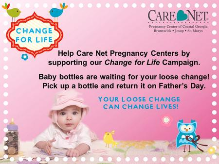 YOUR LOOSE CHANGE CAN CHANGE LIVES! Help Care Net Pregnancy Centers by supporting our Change for Life Campaign. Baby bottles are waiting for your loose.