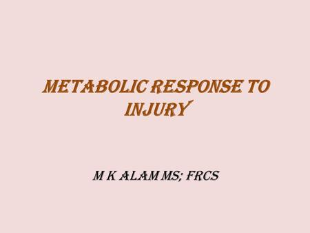 METABOLIC RESPONSE TO INJURY M K ALAM MS; FRCS. ILOs At the end of this presentation students will be able to:  Understand the body's local and systemic.
