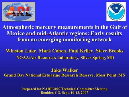 Atmospheric mercury measurements in the Gulf of Mexico and mid-Atlantic regions: Early results from an emerging monitoring network Winston Luke, Mark Cohen,