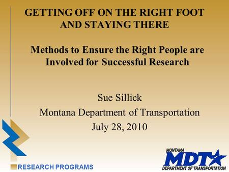 RESEARCH PROGRAMS GETTING OFF ON THE RIGHT FOOT AND STAYING THERE Sue Sillick Montana Department of Transportation July 28, 2010 Methods to Ensure the.