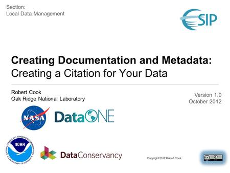 Creating Documentation and Metadata: Creating a Citation for Your Data Robert Cook Oak Ridge National Laboratory Section: Local Data Management Copyright.