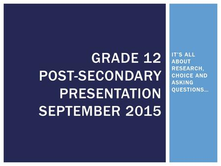 IT'S ALL ABOUT RESEARCH, CHOICE AND ASKING QUESTIONS… GRADE 12 POST-SECONDARY PRESENTATION SEPTEMBER 2015.