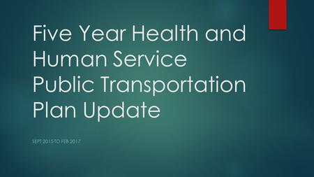 Five Year Health and Human Service Public Transportation Plan Update SEPT 2015 TO FEB 2017.