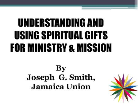 UNDERSTANDING AND USING SPIRITUAL GIFTS FOR MINISTRY & MISSION By Joseph G. Smith, Jamaica Union.