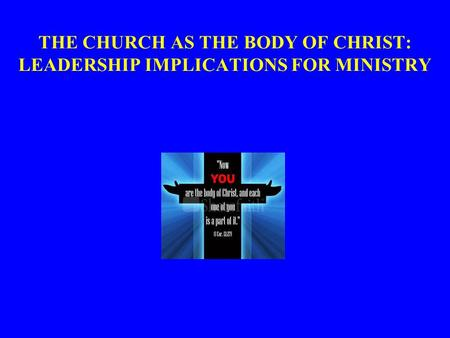 THE CHURCH AS THE BODY OF CHRIST: LEADERSHIP IMPLICATIONS FOR MINISTRY.