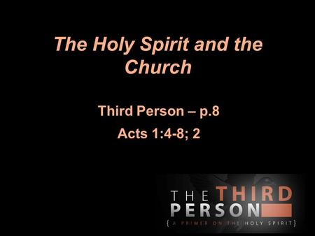 The Holy Spirit and the Church Third Person – p.8 Acts 1:4-8; 2.
