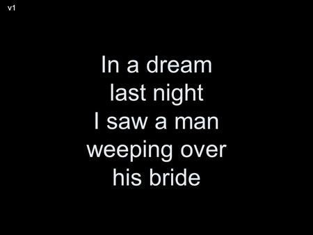 In a dream last night I saw a man weeping over his bride v1.