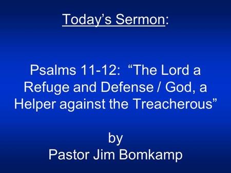 "Today's Sermon: Psalms 11-12: ""The Lord a Refuge and Defense / God, a Helper against the Treacherous"" by Pastor Jim Bomkamp."