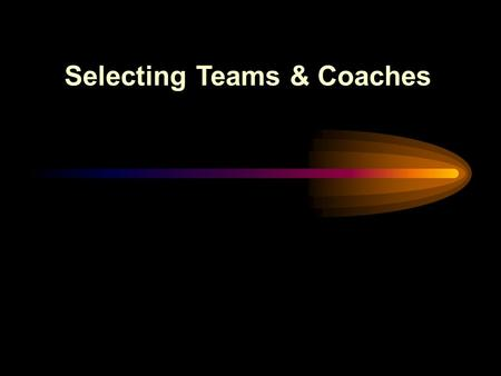 Selecting Teams & Coaches. Make every effort to form evenly matched teams... Leads to greater enjoyment for all involved. Leads to greater enjoyment for.