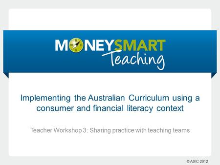 © ASIC 2012 Implementing the Australian Curriculum using a consumer and financial literacy context Teacher Workshop 3: Sharing practice with teaching teams.