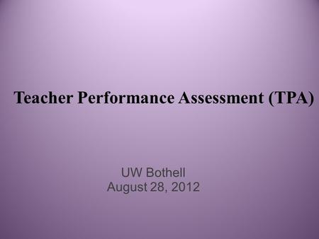 Teacher Performance Assessment (TPA) UW Bothell August 28, 2012.