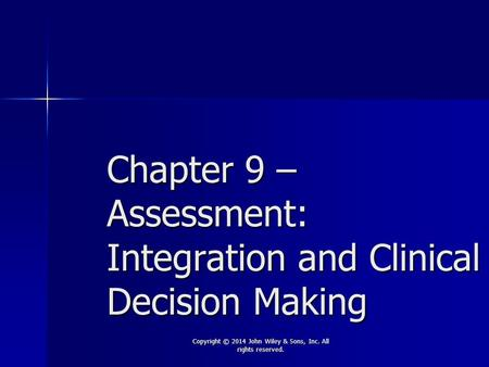 Chapter 9 – Assessment: Integration and Clinical Decision Making Copyright © 2014 John Wiley & Sons, Inc. All rights reserved.