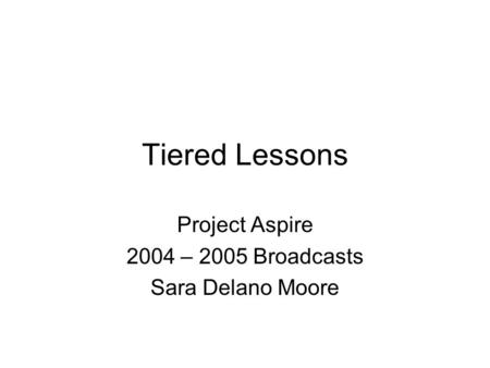 Tiered Lessons Project Aspire 2004 – 2005 Broadcasts Sara Delano Moore.