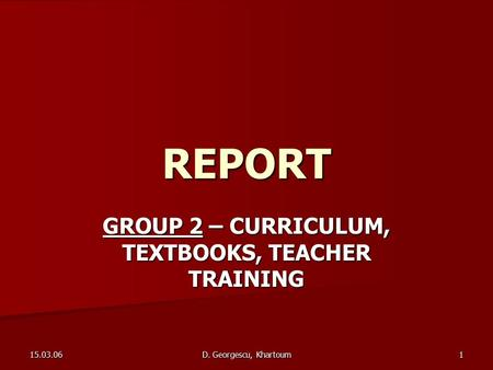 15.03.06 D. Georgescu, Khartoum 1 REPORT GROUP 2 – CURRICULUM, TEXTBOOKS, TEACHER TRAINING.