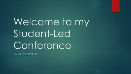 Welcome to my Student-Led Conference YOUR NAME HERE.