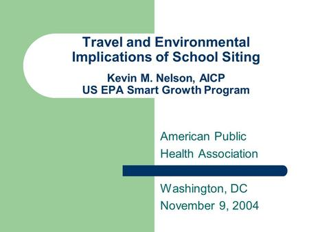 Travel and Environmental Implications of School Siting Kevin M. Nelson, AICP US EPA Smart Growth Program American Public Health Association Washington,