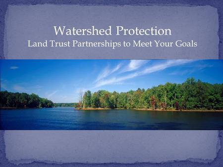 Watershed Protection Land Trust Partnerships to Meet Your Goals.