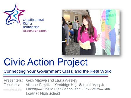 Civic Action Project Connecting Your Government Class and the Real World www.crfcap.org Presenters: Keith Mataya and Laura Wesley Teachers: Michael Papritz—Kentridge.