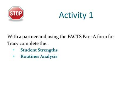 Activity 1 With a partner and using the FACTS Part-A form for Tracy complete the.. Student Strengths Routines Analysis.