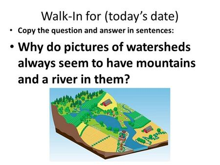 Walk-In for (today's date) Copy the question and answer in sentences: Why do pictures of watersheds always seem to have mountains and a river in them?