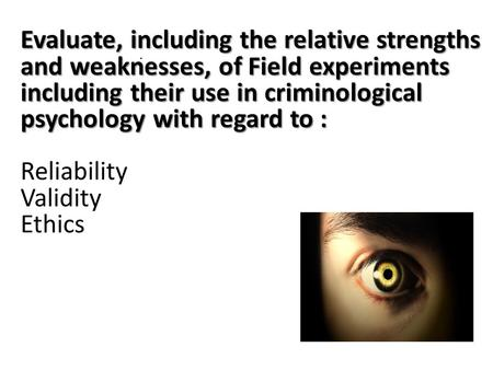 Evaluate, including the relative strengths and weaknesses, of Field experiments including their use in criminological psychology with regard to : Evaluate,