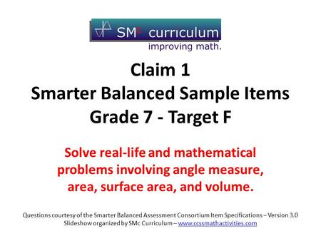 Claim 1 Smarter Balanced Sample Items Grade 7 - Target F Solve real-life and mathematical problems involving angle measure, area, surface area, and volume.