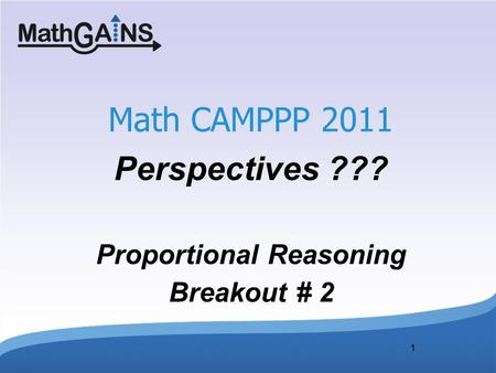 1 Math CAMPPP 2011 Perspectives ??? Proportional Reasoning Breakout # 2.