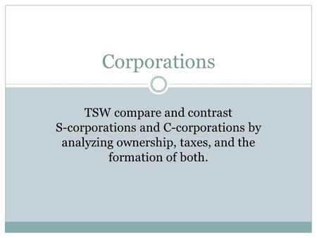 Corporations TSW compare and contrast S-corporations and C-corporations by analyzing ownership, taxes, and the formation of both.