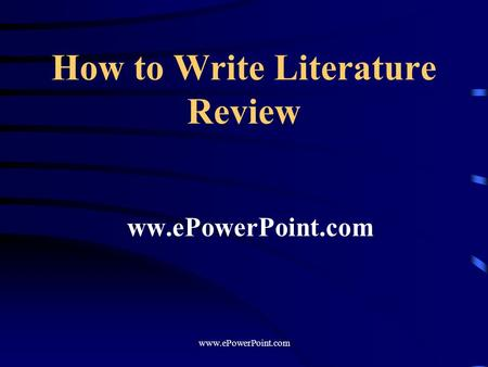 How to Write Literature Review ww.ePowerPoint.com www.ePowerPoint.com.