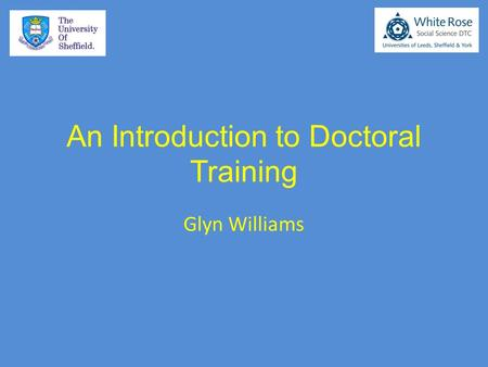 An Introduction to Doctoral Training Glyn Williams.