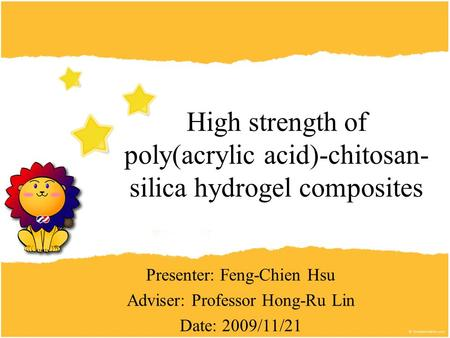 Presenter: Feng-Chien Hsu Adviser: Professor Hong-Ru Lin Date: 2009/11/21 High strength of poly(acrylic acid)-chitosan- silica hydrogel composites.