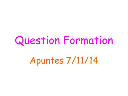 Question Formation Apuntes 7/11/14. 1. To ask a question that may be answered sí or no, just raise the pitch of your voice at the end of the question.