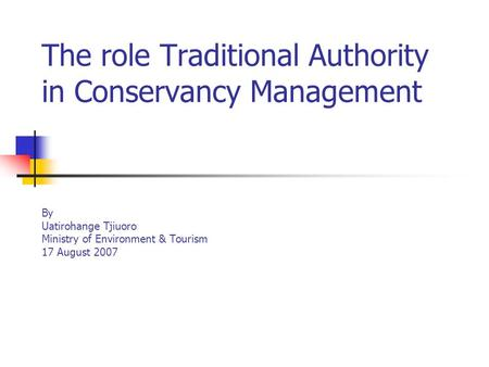 The role Traditional Authority in Conservancy Management By Uatirohange Tjiuoro Ministry of Environment & Tourism 17 August 2007.