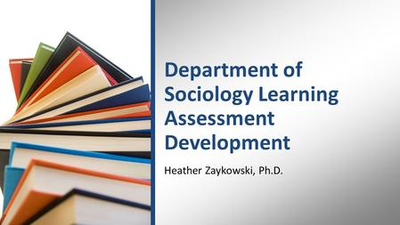 Department of Sociology Learning Assessment Development Heather Zaykowski, Ph.D.