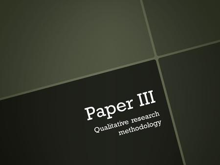 Paper III Qualitative research methodology.  Qualitative research is designed to reveal a specific target audience's range of behavior and the perceptions.