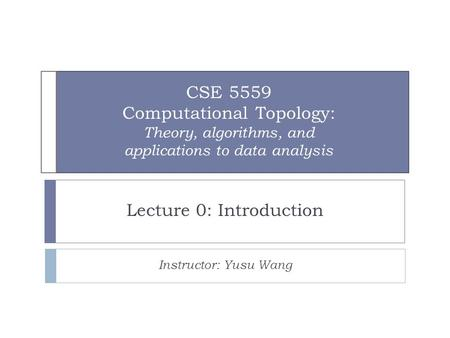 CSE 5559 Computational Topology: Theory, algorithms, and applications to data analysis Lecture 0: Introduction Instructor: Yusu Wang.