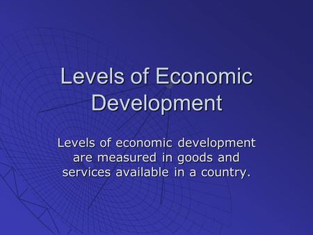 Levels of Economic Development Levels of economic development are measured in goods and services available in a country.