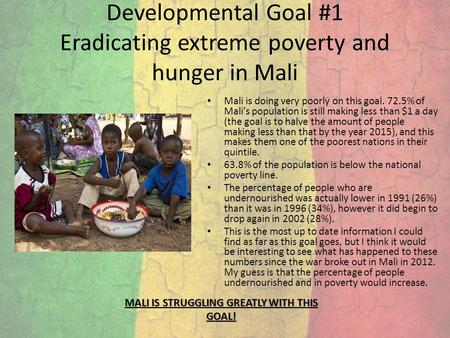 Developmental Goal #1 Eradicating extreme poverty and hunger in Mali Mali is doing very poorly on this goal. 72.5% of Mali's population is still making.