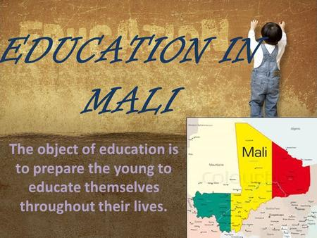 EDUCATION IN MALI The object of education is to prepare the young to educate themselves throughout their lives.