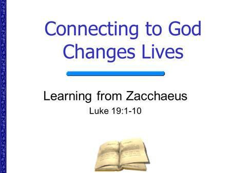 Connecting to God Changes Lives Learning from Zacchaeus Luke 19:1-10.