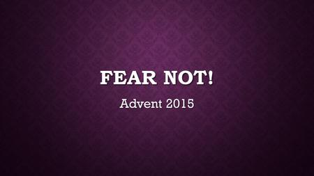 "FEAR NOT! Advent 2015. LUKE 21:25-26 ""There will be signs in the sun, moon, and stars. On the earth, there will be dismay among nations in their confusion."