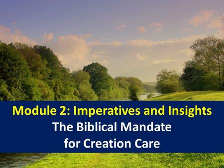 Module 2: Imperatives and Insights The Biblical Mandate for Creation Care 1.