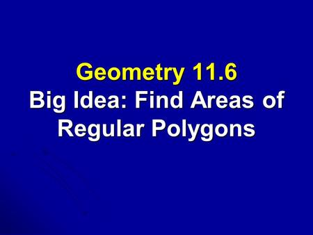 Geometry 11.6 Big Idea: Find Areas of Regular Polygons.