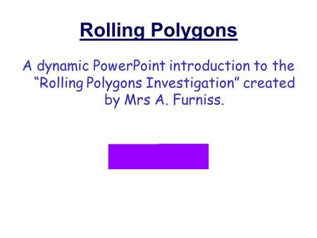 "Rolling Polygons A dynamic PowerPoint introduction to the ""Rolling Polygons Investigation"" created by Mrs A. Furniss."
