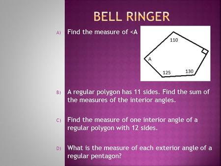 A) Find the measure of <A B) A regular polygon has 11 sides. Find the sum of the measures of the interior angles. C) Find the measure of one interior angle.