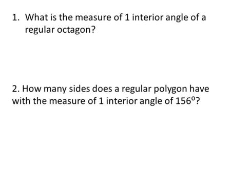 1.What is the measure of 1 interior angle of a regular octagon? 2. How many sides does a regular polygon have with the measure of 1 interior angle of 156⁰?