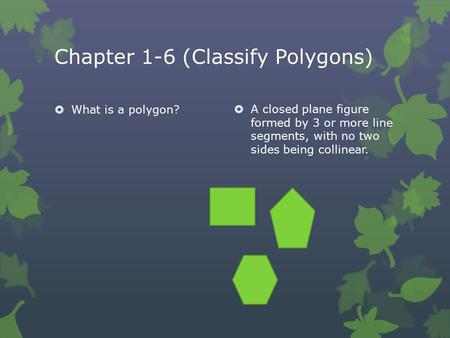 Chapter 1-6 (Classify Polygons)  What is a polygon?  A closed plane figure formed by 3 or more line segments, with no two sides being collinear.