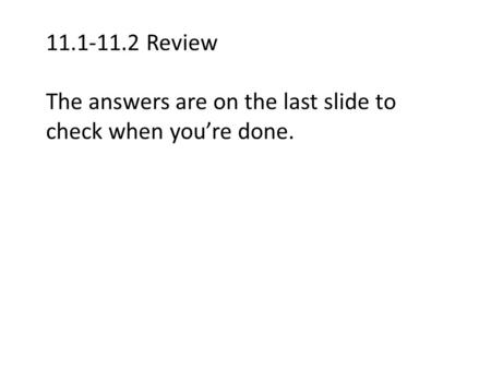 11.1-11.2 Review The answers are on the last slide to check when you're done.