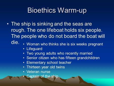 Bioethics Warm-up The ship is sinking and the seas are rough. The one lifeboat holds six people. The people who do not board the boat will die. Woman who.