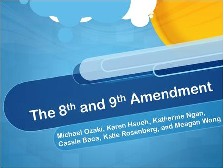 The 8 th and 9 th Amendment Michael Ozaki, Karen Hsueh, Katherine Ngan, Cassie Baca, Katie Rosenberg, and Meagan Wong.